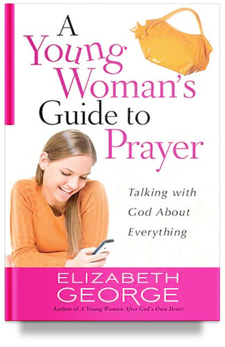 A Young Woman's Guide to Prayer: Talking with God About Everything By Elizabeth George