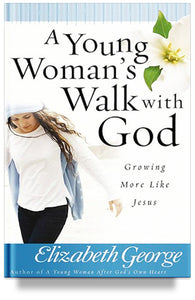 A Young Woman's Walk with God: Growing More Like Jesus by Elizabeth George