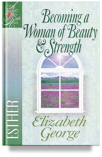 Becoming a Woman of Beauty and Strength: Esther by Elizabeth George