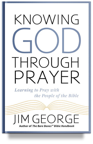 Knowing God Through Prayer: Learn to Pray with the Men and Women of the Bible by Jim George