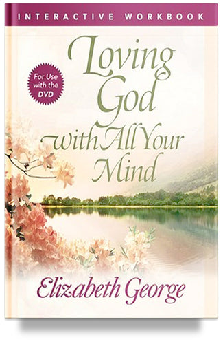 Loving God with All Your Mind Interactive Workbook By Elizabeth George