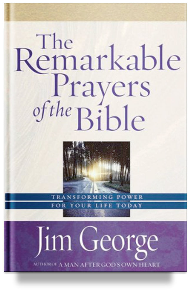 The Remarkable Prayers of the Bible: Transforming Power for Your Life Today by Jim George