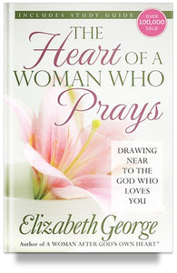 The Heart of a Woman Who Prays: Drawing Near to the God Who Loves You by Elizabeth George