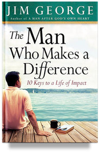 The Man Who Makes A Difference: 10 Keys to a Life of Impact by Jim George