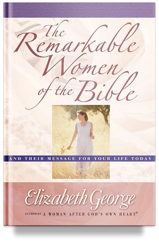 The Remarkable Women of the Bible: And Their Message for Your Life Today by Elizabeth George