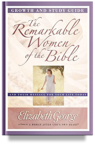 The Remarkable Women of the Bible: Growth and Study Guide by Elizabeth George