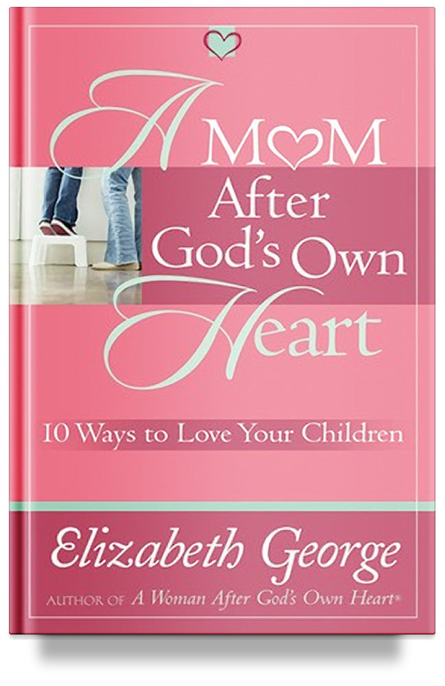 A Mom After God's Own Heart: 10 Ways to Love Your Children (Previous Edition) by Elizabeth George