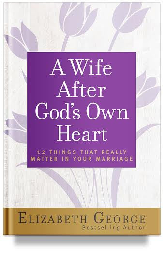 A Wife After God's Own Heart: 12 Things That Really Matter in Your Marriage By Elizabeth George