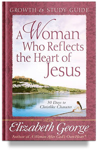 A Woman Who Reflects the Heart of Jesus: Growth and Study Guide by Elizabeth George