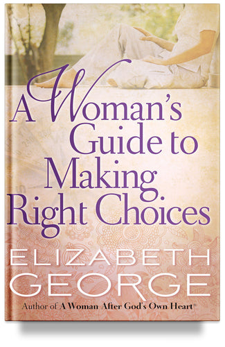 A Woman's Guide to Making Right Choices by Elizabeth George