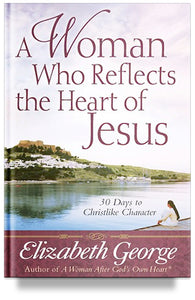 A Woman Who Reflects the Heart of Jesus - 30 Days to Christlike Character by Elizabeth George