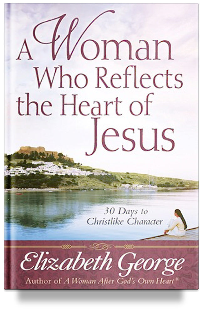 A Woman Who Reflects the Heart of Jesus - 30 Days to Christlike Character