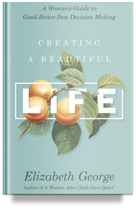 Creating a Beautiful Life: A Woman's Guide to Good-Better-Best Decision Making by Elizabeth George