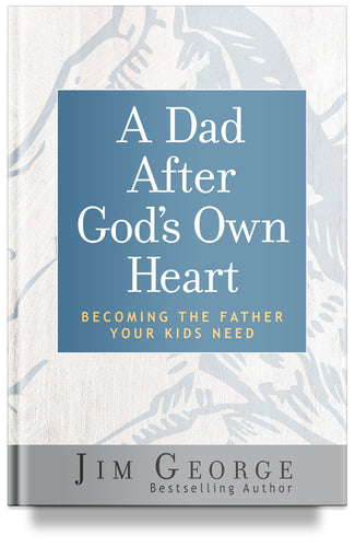 A Dad After God's Own Heart: Becoming the Father Your Kids Need by Jim George