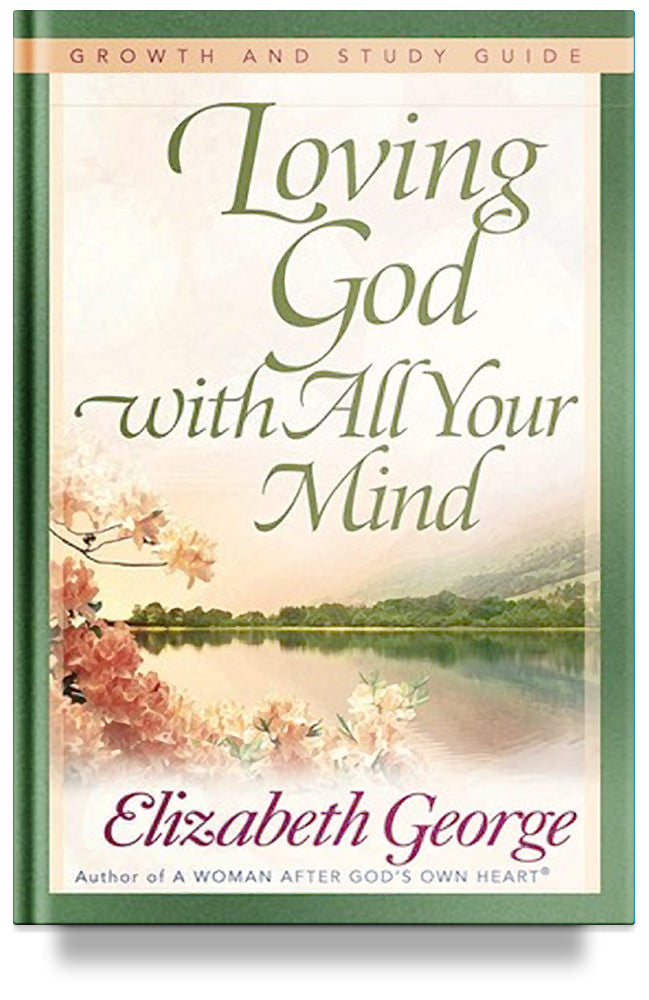 Loving God with All Your Mind Growth and Study Guide By Elizabeth George