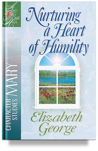 Nurturing a Heart of Humility: The Life of Mary by Elizabeth George