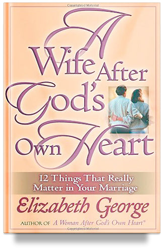 A Wife After God's Own Heart: 12 Things That Really Matter in Your Marriage (Previous Edition) by Elizabeth George