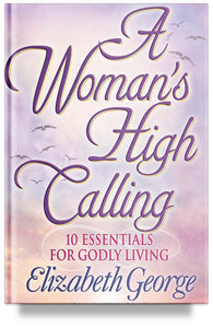 A Woman's High Calling: 10 Essentials for Godly Living by Elizabeth George