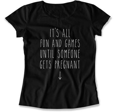It's All Fun And Games Until Someone Gets Pregnant T-Shirt - MAT-613