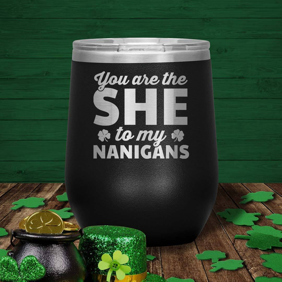 You Are The She To My Nanigans 12 Oz Wine Tumbler