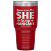 You Are The She To My Nanigans 30 Oz Tumbler - PAT-157