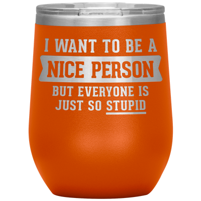 I Want To Be A Nice Person But Everyone Is Just So Stupid 12 Oz Wine Tumbler - PAT-171