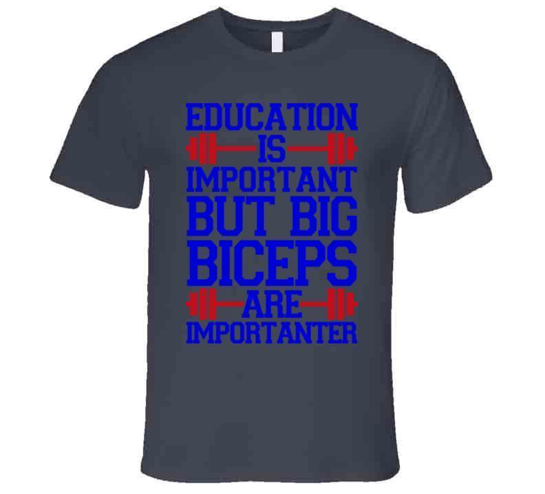 Education Is Important Big Biceps Are Importanter T Shirt