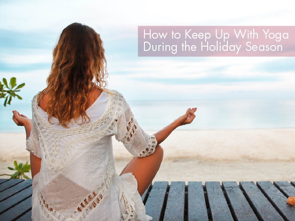 How to Keep Up With Yoga During the Holiday Season