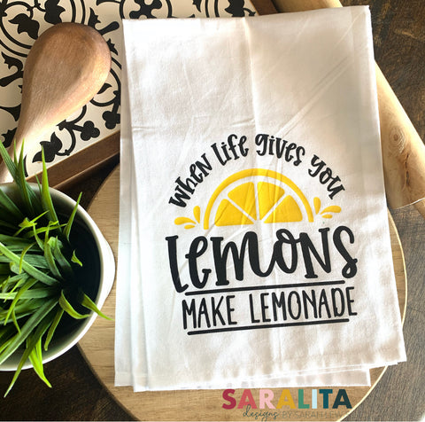 When life gives you lemons , make lemonade. -Tea Towel