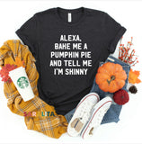 ALEXA, BAKE ME A PUMPKIN PIE AND TELL ME I'M SKINNY- Premium Tee