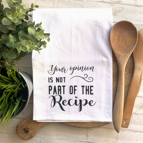 Your opinion is not part of the recipe -Tea Towel