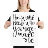 The world needs who you were made to be- POSTER print