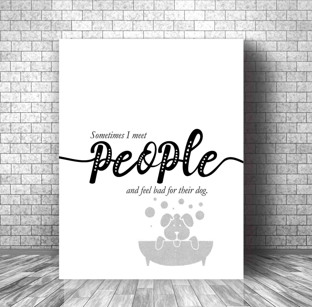 Funny Quote Print Wall Decor - Sometimes I Meet People and Feel Bad for Their Dog -