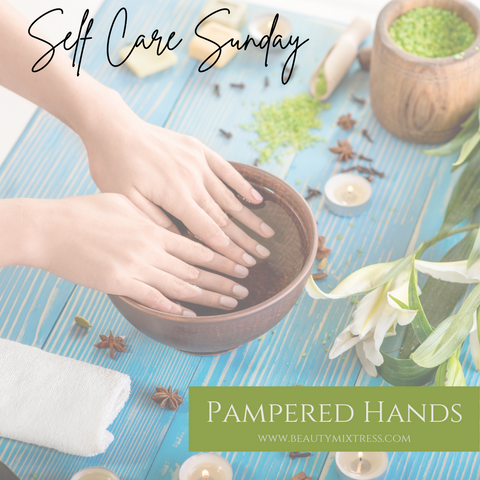 Self Care Sunday - Pampered Hands by Beauty Mixtress™