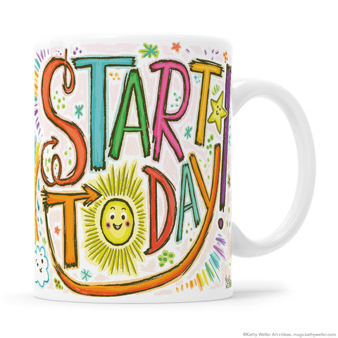 Start TODAY! A bright, happy mug with a positive message to start out your day, every day! Original hand lettered design by me, Kathy Weller Art!