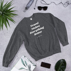 TRAVEL MAKES EVERYTHING BETTER Unisex Sweatshirt-The Work Hard Travel Well Store