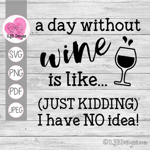 A Day Without Wine is Like Just Kidding I Have No Idea SVG, PNG, JPEG, PDF Cut Files