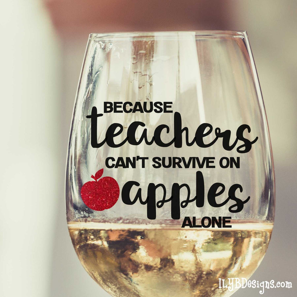 Teacher Wine Glass - Because Teachers Can't Survive on Apples Alone Wine Glass | ILYB Designs