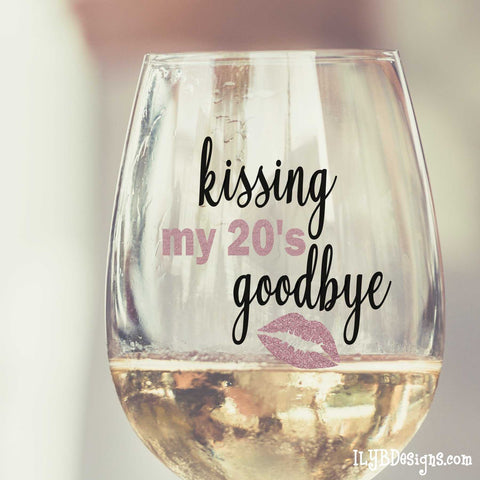 30th Birthday Wine Glass -  KISSING  MY 20'S GOODBYE - ILYB Designs