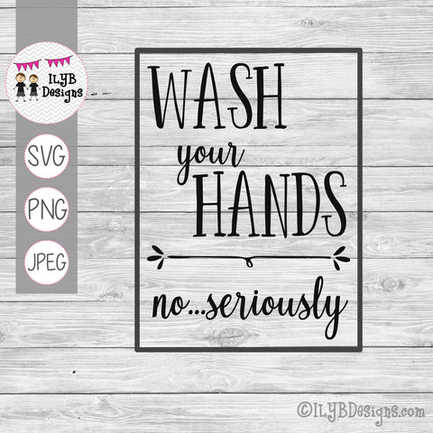Wash Your Hands No Seriously SVG, PNG, JPEG Cutting Files - ILYB Designs
