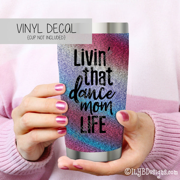 Livin' That Dance Mom Life Vinyl Decal - Dance Mom Tumbler Decal - Dance Mom Vinyl Decal