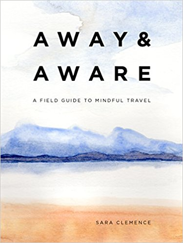 Away and Aware: A Field Guide to Mindful Travel