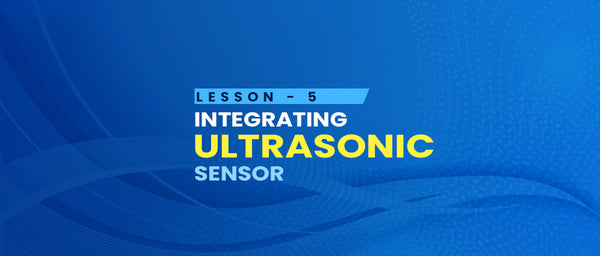 Lesson 5 - Integrating the ultrasonic sensor