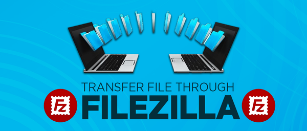 HOW TO TRANSFER FILES USING FILEZILLA SOFTWARE