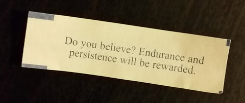 "Fortune Cookie - ""Do you believe? Endurance and persistence will be rewarded."""