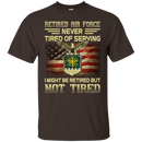 Retired Air Force Never Tired of Serving Front T Shirts