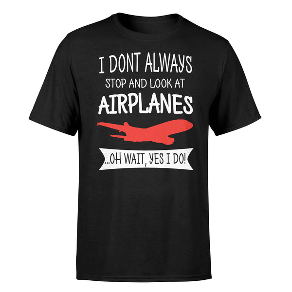 I Don't Always Stop and Look at Airplanes Designed T-Shirts