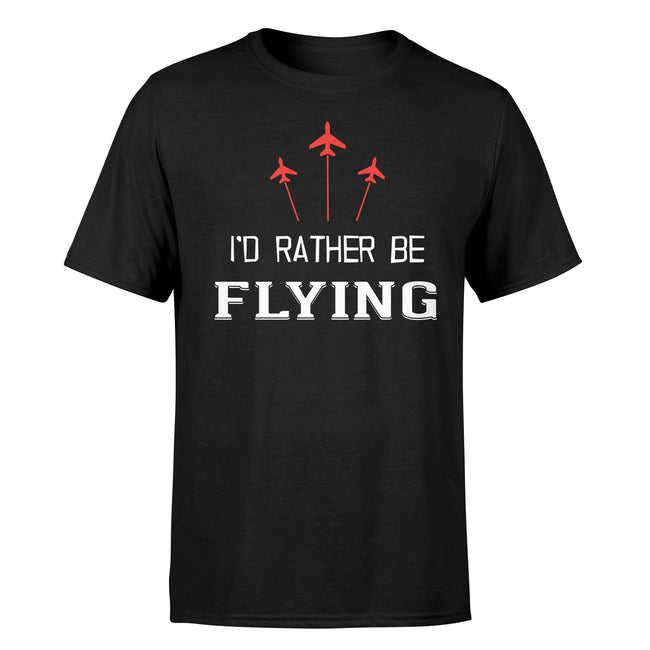 I'D Rather Be Flying Designed T-Shirts