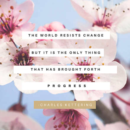 The world resists change but it is the only thing that has brought forth progress.
