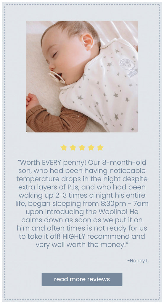 Block quote customer review of Woolino sleep bag stating Worth EVERY penny! Our 8-month-old son, who had been having noticeable temperature drops in the night despite extra layers of PJs, and who had been waking up 2-3 times a night his entire life, began sleeping from 8:30pm - 7am upon introducing the Woolino! He calms down as soon as we put it on him and often times is not ready for us to take it off! HIGHLY recommend and very well worth the money!